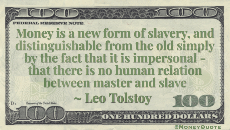 Money is a new form of slavery, and distinguishable from the old simply by the fact that it is impersonal - that there is no human relation between master and slave Quote