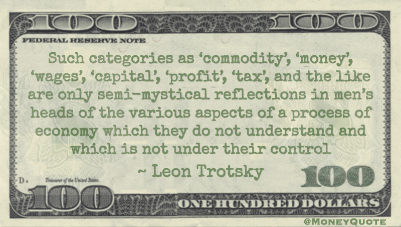 Such categories as 'commodity', 'money', 'wages', 'capital', 'profit', 'tax', and the like are only semi-mystical reflections in men's heads of the various aspects of a process of economy Quote