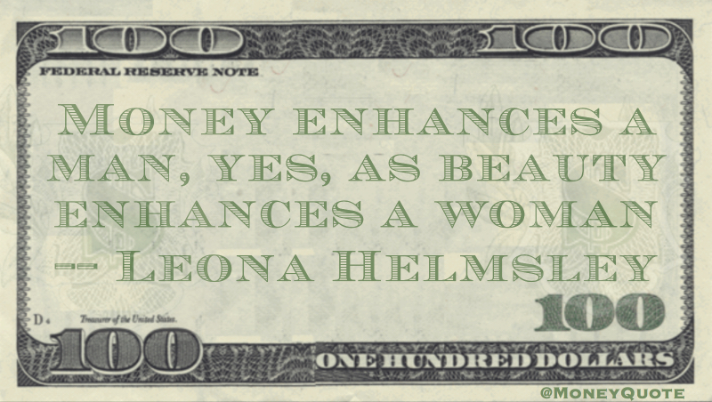Money enhances a man, yes, as beauty enhances a woman Quote
