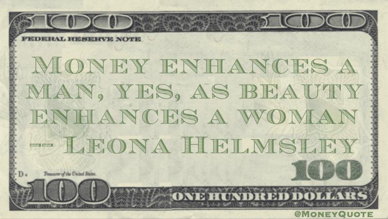 Money enhances a man, yes, as beauty enhances a woman Quote