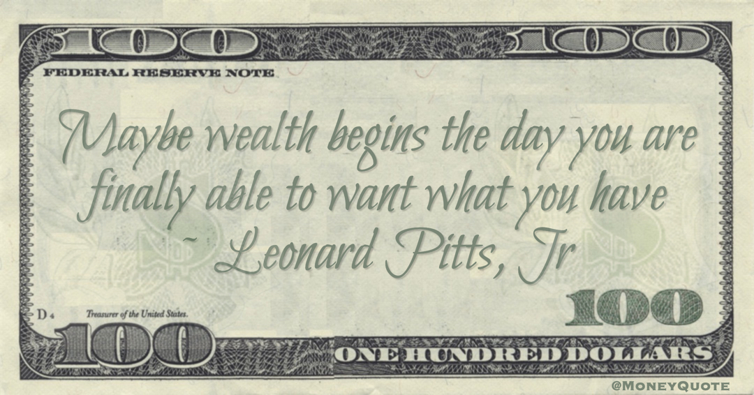 Maybe wealth begins the day you are finally able to want what you have Quote