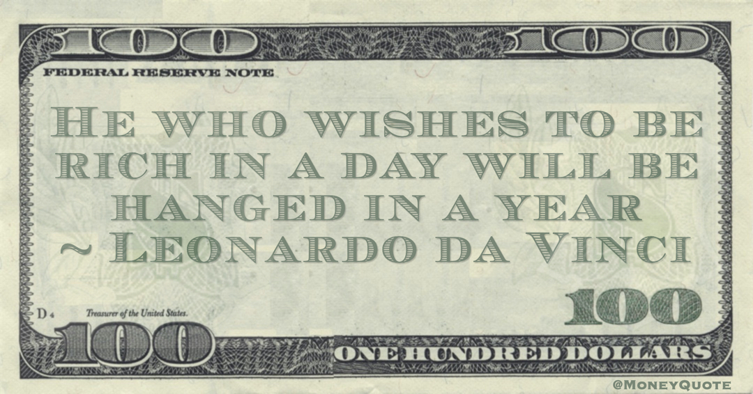 He who wishes to be rich in a day will be hanged in a year Quote