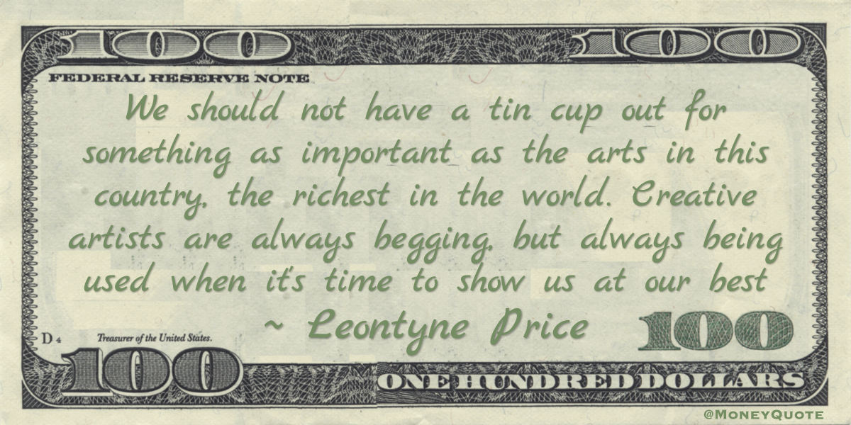We should not have a tin cup out for something as important as the arts in this country, the richest in the world. Creative artists are always begging, but always being used when it's time to show us at our best Quote