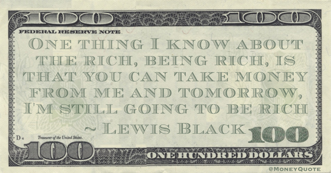 One thing I know about the rich, being rich, is that you can take money from me and tomorrow, I'm still going to be rich Quote