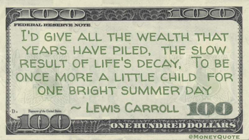I'd give all the wealth that years have piled, the slow result of life's decay, To be once more a little child for one bright summer day Quote