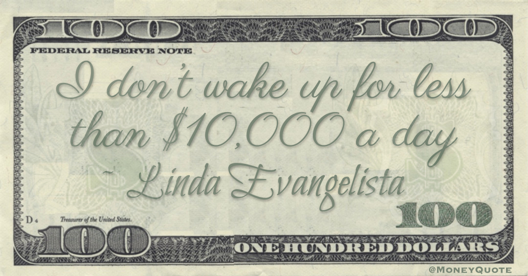 I don't wake up for less than $10,000 a day Quote
