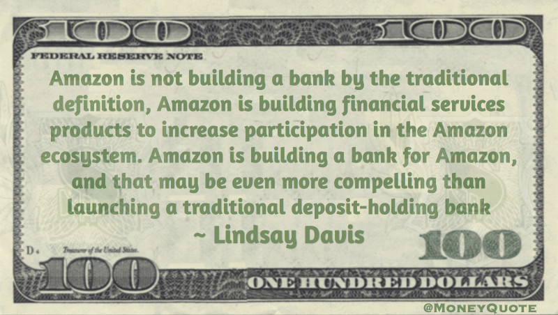 Amazon is not building a bank by the traditional definition, Amazon is building financial services products to increase participation in the Amazon ecosystem. Amazon is building a bank for Amazon, and that may be even more compelling than launching a traditional deposit-holding bank. Quote