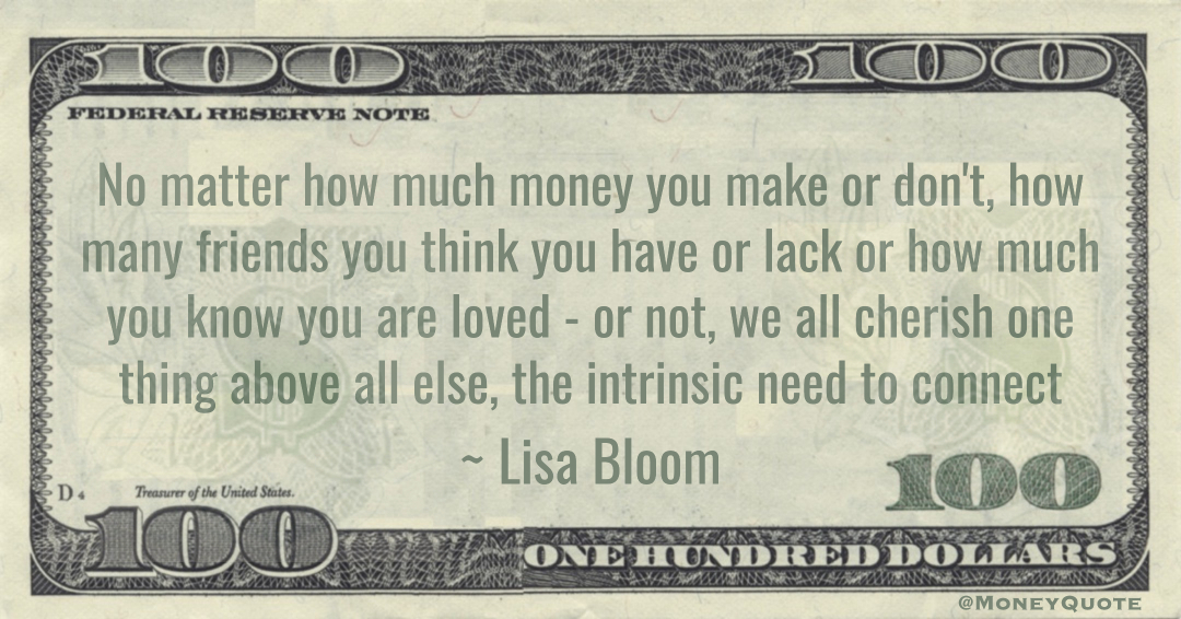 No matter how much money you make or don't, how many friends you think you have or lack or how much you know you are loved - or not, we all cherish one thing above all else, the intrinsic need to connect Quote