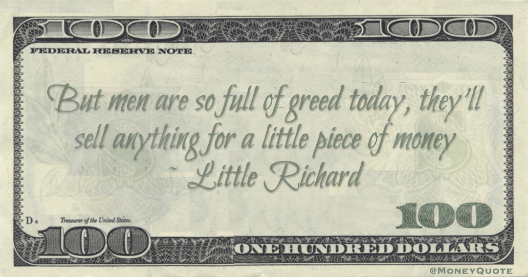 But men are so full of greed today, they'll sell anything for a little piece of money Quote