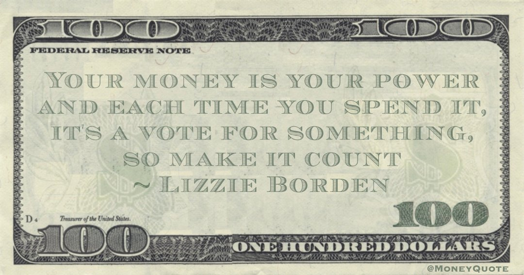 Your money is your power and each time you spend it, it's a vote for something, so make it count Quote