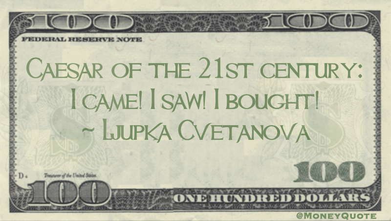 Caesar of the 21st century: I came! I saw! I bought! Quote