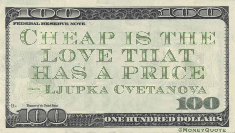 Cheap is the love that has a price Quote