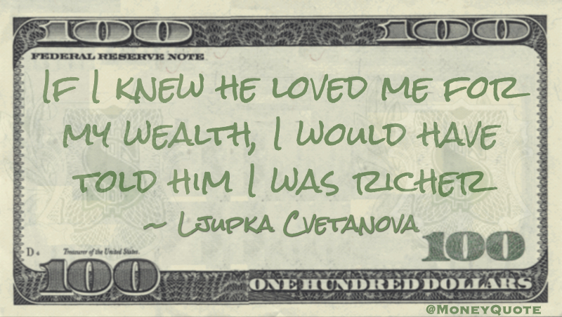 If I knew he loved me for my wealth, I would have told him I was richer Quote