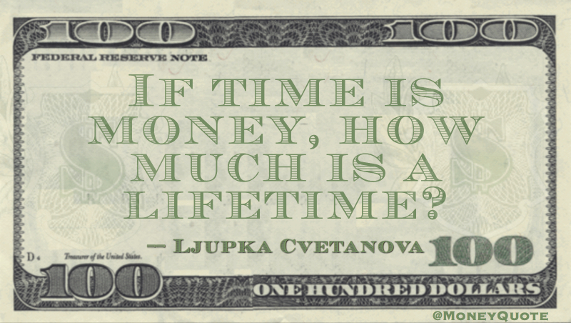 If time is money, how much is a lifetime? Quote