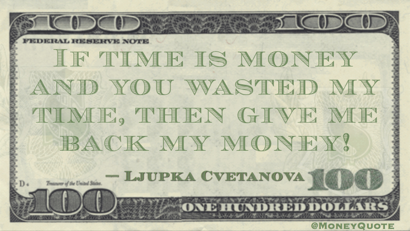 If time is money and you wasted my time, then give me back my money! Quote