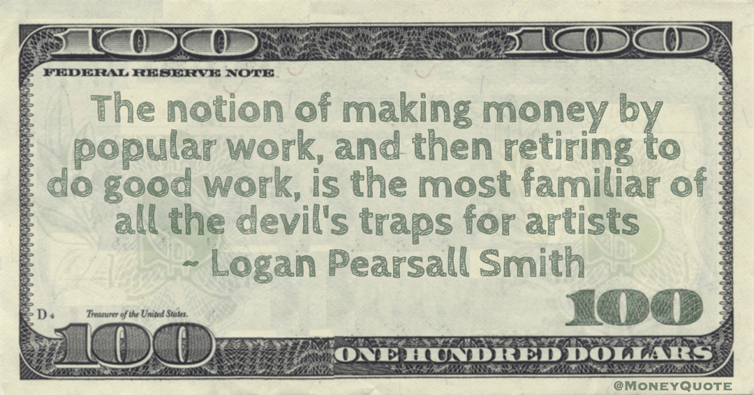 The notion of making money by popular work, and then retiring to do good work, is the most familiar of all the devil's traps for artists Quote