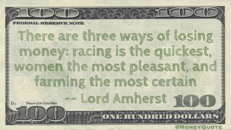 There are three ways of losing money: racing is the quickest, women the most pleasant, and farming the most certain Quote