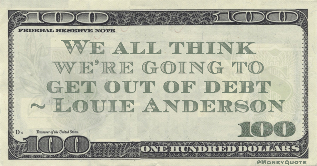 We all think we're going to get out of debt Quote