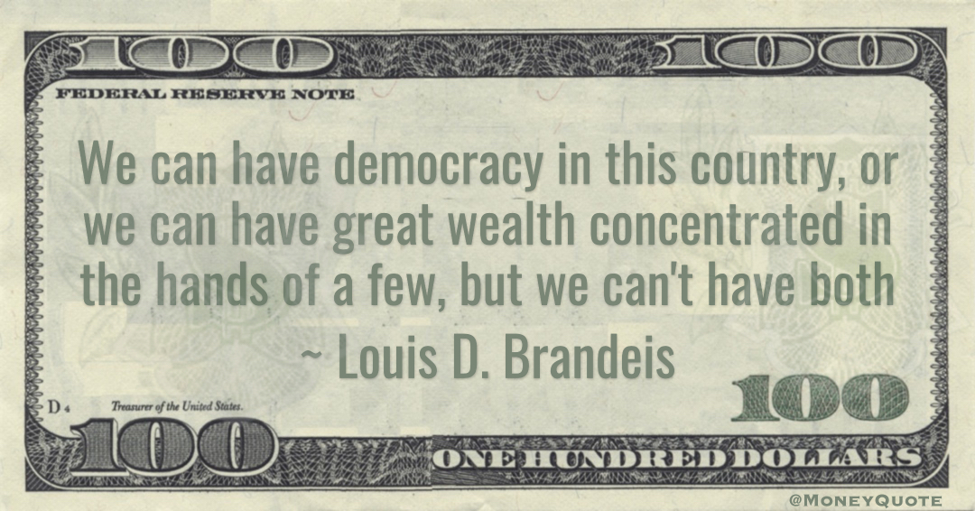 Supreme Court Justice  Louis BrandeisWe can have democracy in this country, or we can have great wealth concentrated in the hands of a few, but we can't have both Quote