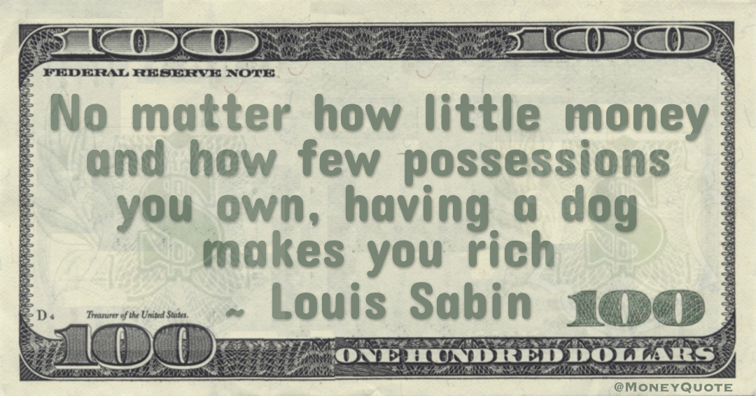 No matter how little money and how few possessions you own, having a dog makes you rich Quote