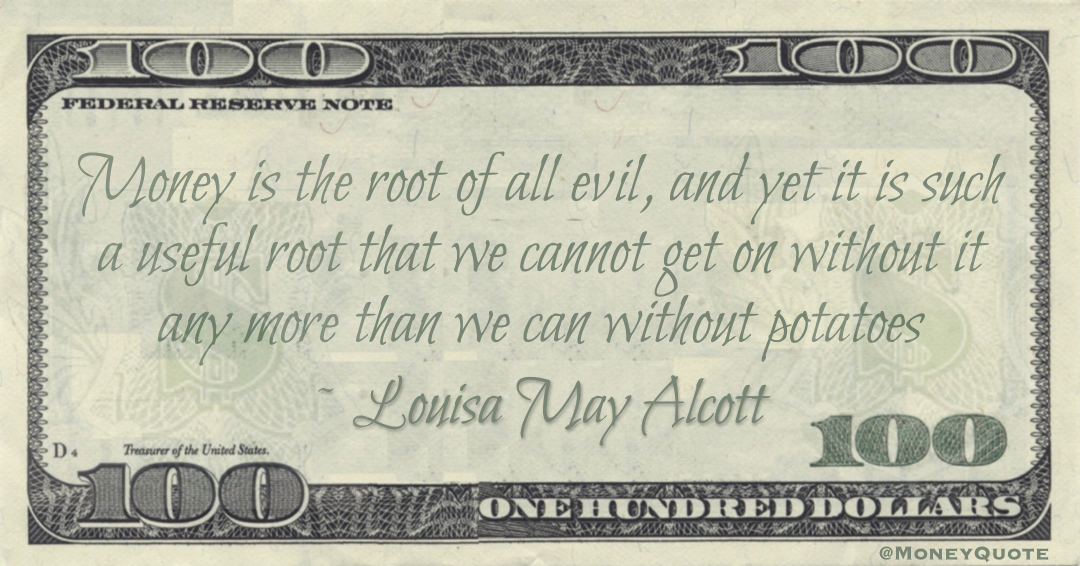 Money is the root of all evil, and yet it is such a useful root that we cannot get on without it any more than we can without potatoes Quote