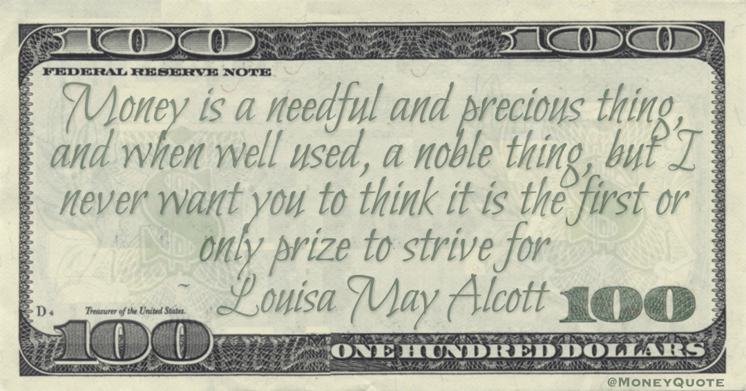 Money is a needful and precious thing, and when well used, a noble thing, but I never want you to think it is the first or only prize to strive for Quote
