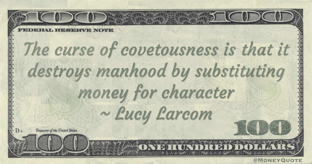 The curse of covetousness is that it destroys manhood by substituting money for character Quote