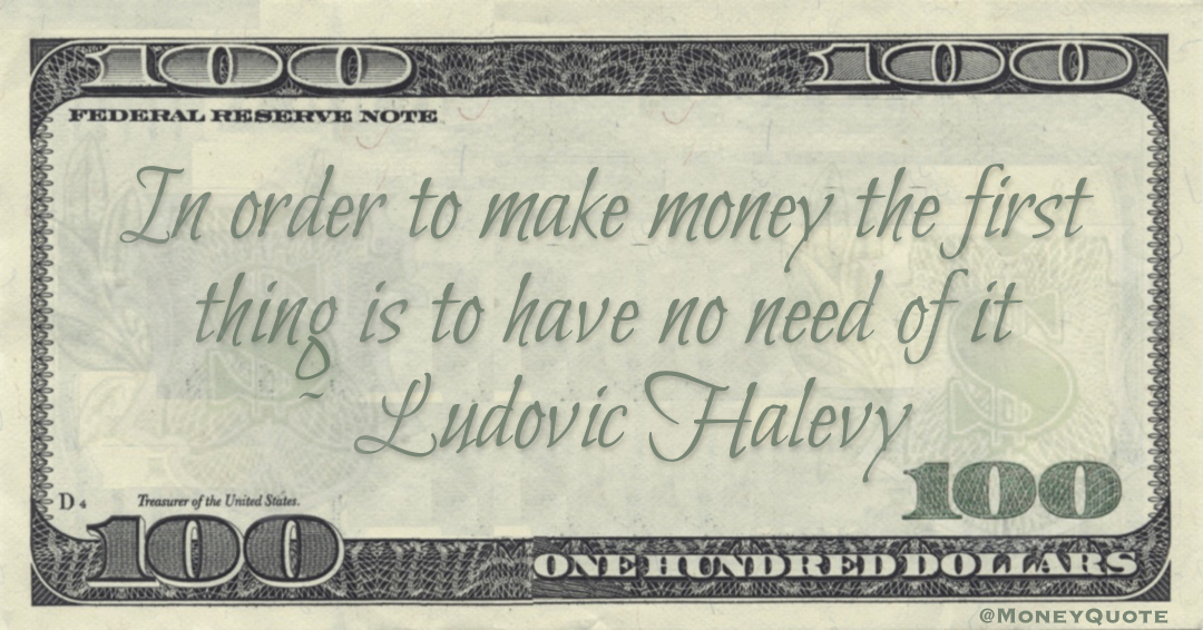 In order to make money the first thing is to have no need of it Quote