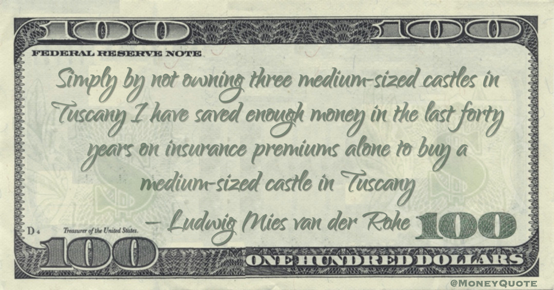 I have saved enough money in the last forty years on insurance premiums alone to buy a medium-sized castle in Tuscany Quote