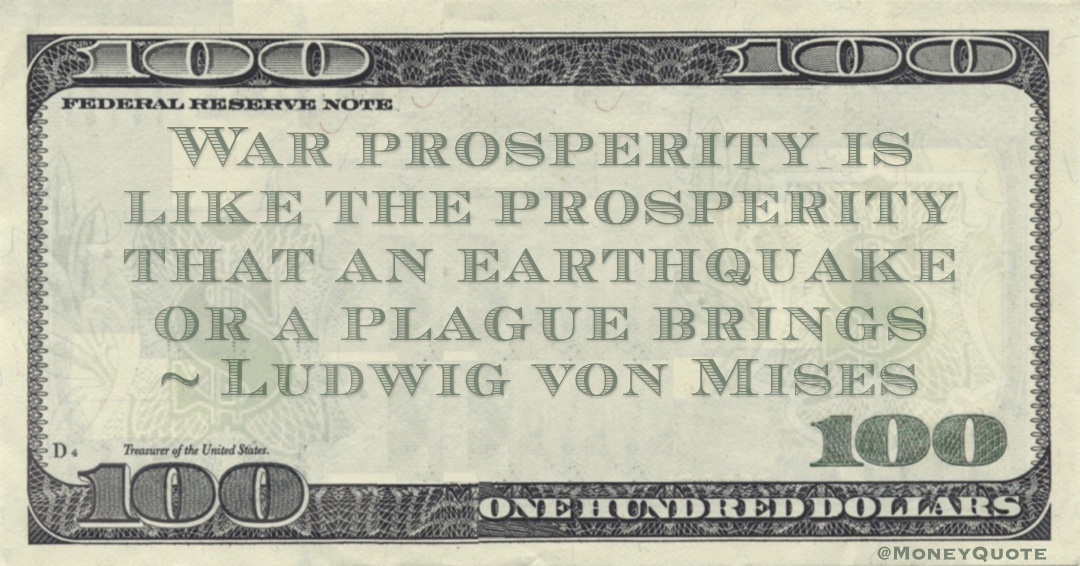 War prosperity is like the prosperity that an earthquake or a plague brings Quote