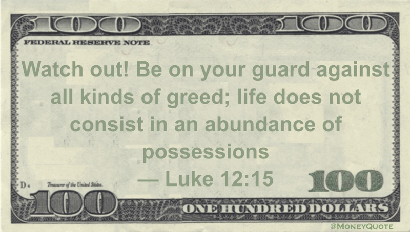 Watch out! Be on your guard against all kinds of greed; life does not consist in an abundance of possessions Quote