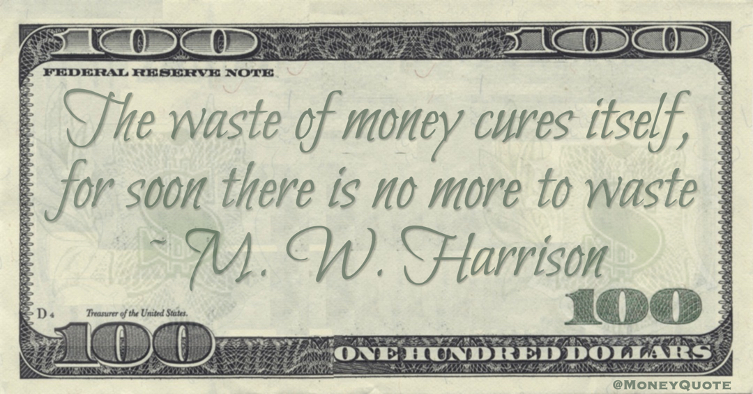 The waste of money cures itself, for soon there is no more to waste Quote