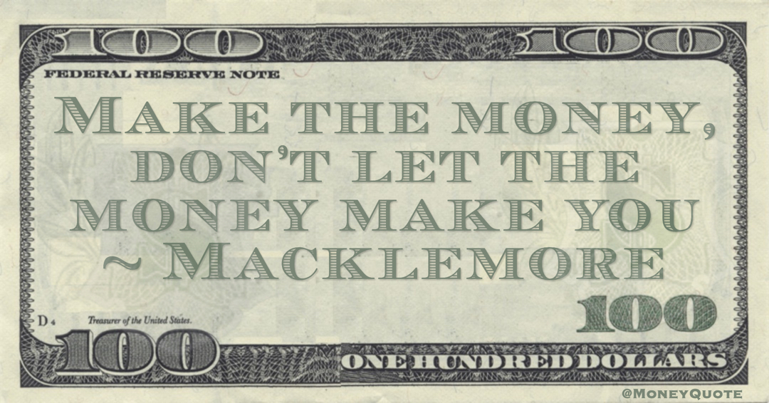 Macklemore Make the money, don't let the money make you quote