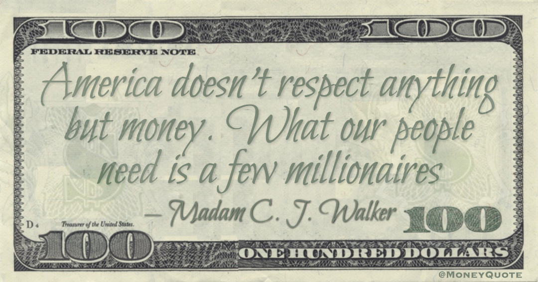 America doesn't respect anything but money. What our people need is a few millionaires Quote