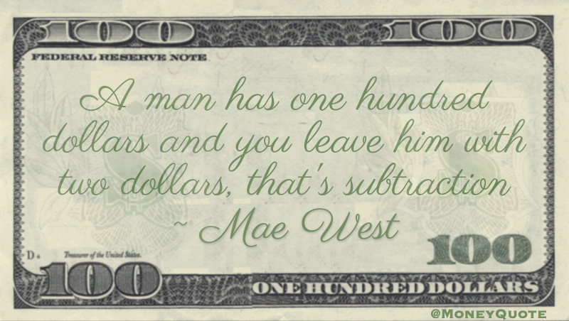 A man has one hundred dollars and you leave him with two dollars, that's subtraction Quote