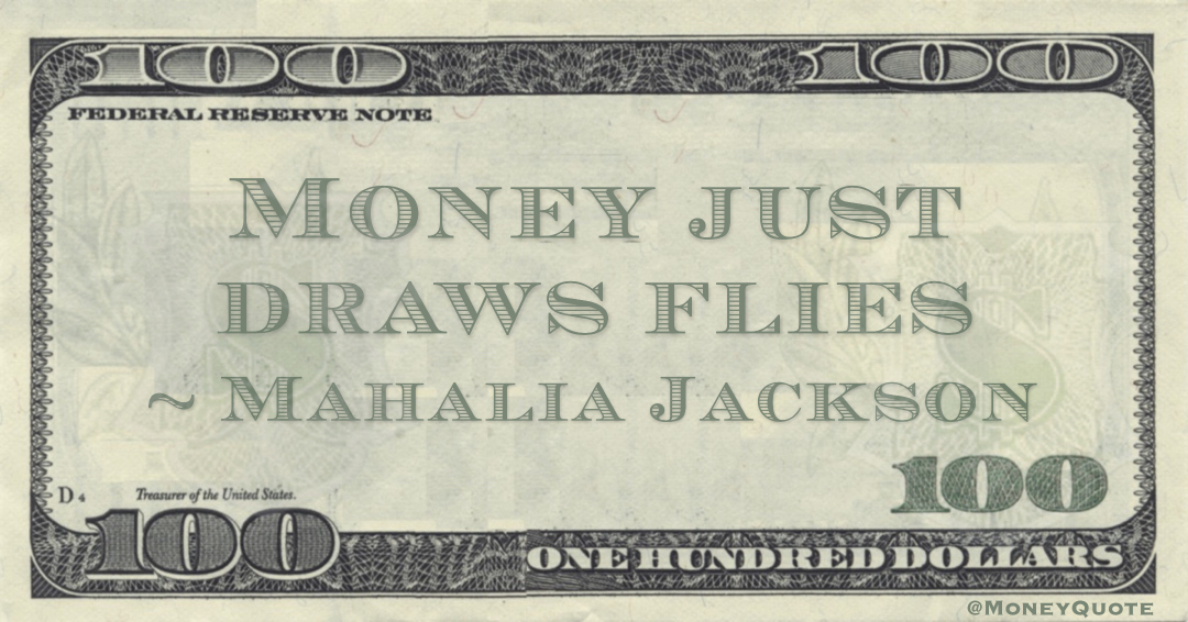 Money just draws flies Quote