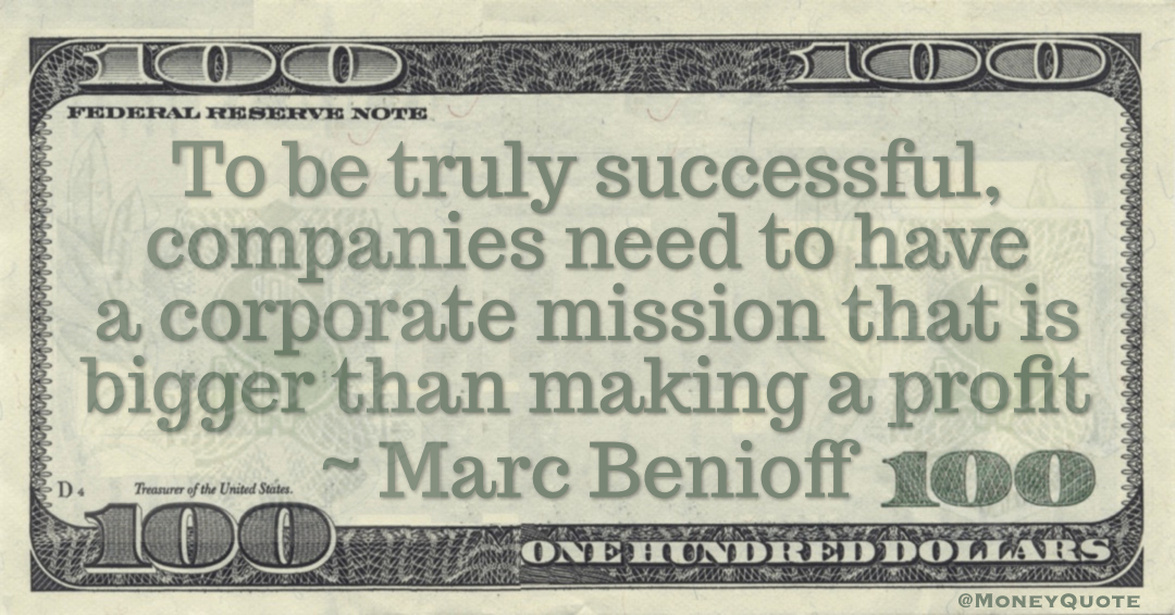 To be truly successful, companies need to have a corporate mission that is bigger than making a profit Quote