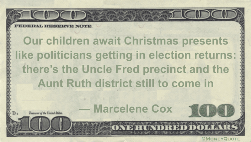 Our children await Christmas presents like politicians getting in election returns: there's the Uncle Fred precinct and the Aunt Ruth district still to come in Quote