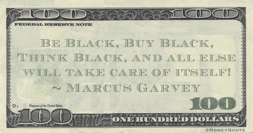 Be Black, Buy Black, Think Black, and all else will take care of itself! Quote