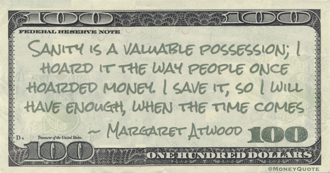 Sanity is a valuable possession; I hoard it the way people once hoarded money. I save it, so I will have enough, when the time comes Quote