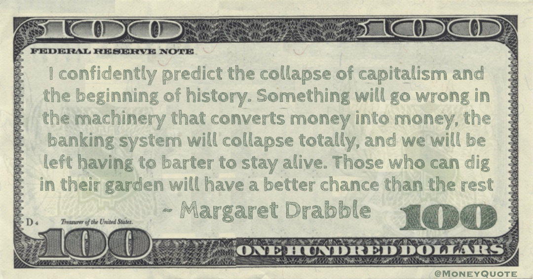 I confidently predict the collapse of capitalism and the beginning of history. Something will go wrong in the machinery that converts money into money, the banking system will collapse totally, and we will be left having to barter to stay alive Quote