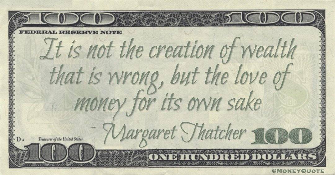It is not the creation of wealth that is wrong, but the love of money for its own sake Quote