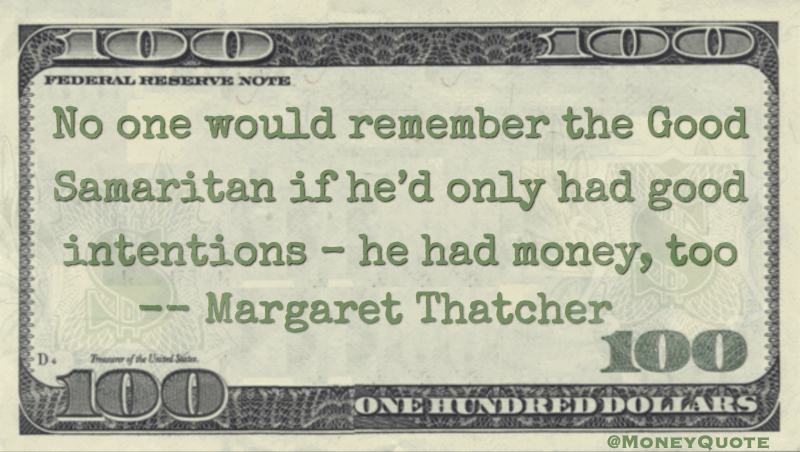 No one would remember the Good Samaritan if he'd only had good intentions - hea had money, too Quote