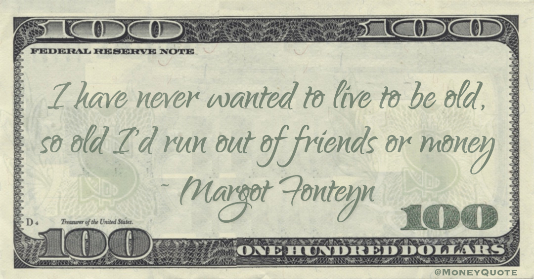 I have never wanted to live to be old, so old I'd run out of friends or money Quote