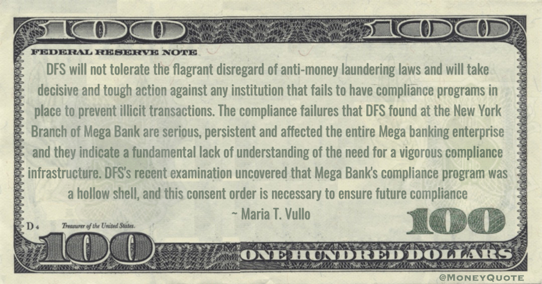 Maria T. Vullo DFS will not tolerate the flagrant disregard of anti-money laundering laws and will take decisive and tough action against any institution that fails to have compliance programs in place to prevent illicit transactions quote