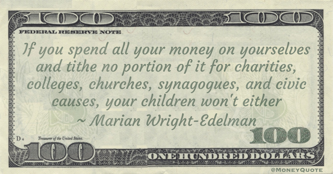 If you spend all your money on yourselves and tithe no portion of it for charities, colleges, churches, synagogues, and civic causes, your children won't either Quote