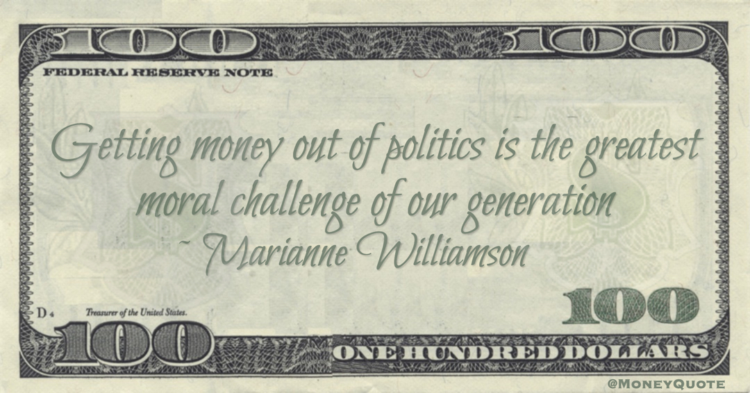 Marianne Williamson Getting money out of politics is the greatest moral challenge of our generation quote