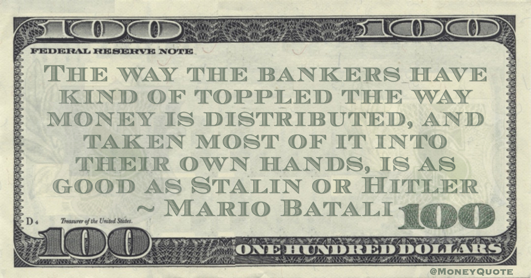 Mario Batali The way the bankers have kind of toppled the way money is distributed, and taken most of it into their own hands, is as good as Stalin or Hitler quote
