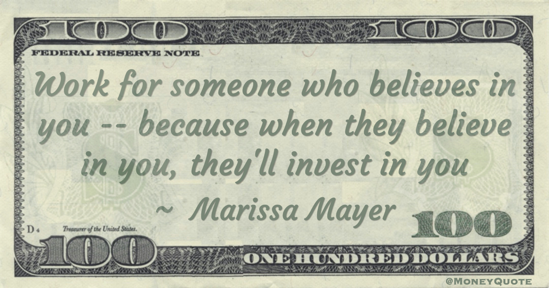 Work for someone who believes in you -- because when they believe in you, they'll invest in you Quote