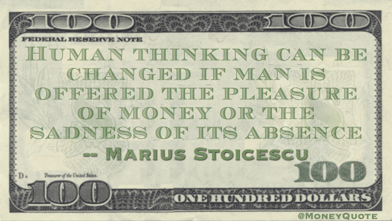 Human thinking can be changed if man is offered the pleasure of money or the sadness of its absence Quote